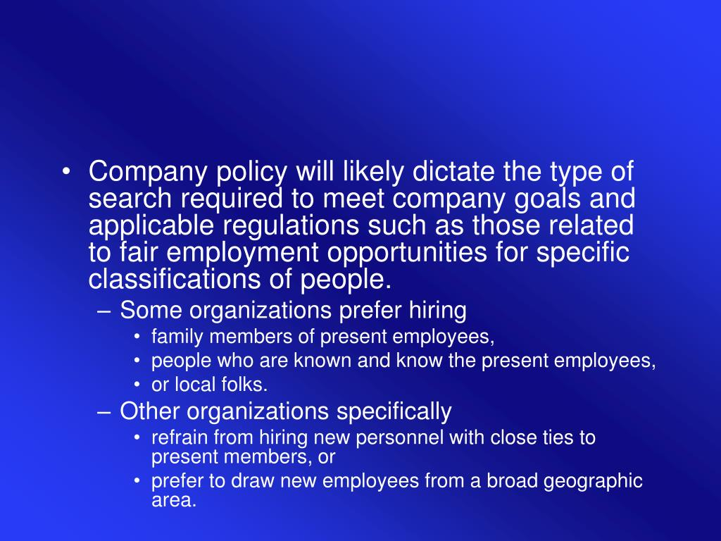 Company policy will likely dictate the type of search required to meet company goals and applicable regulations such as those related to fair employment opportunities for specific classifications of people.