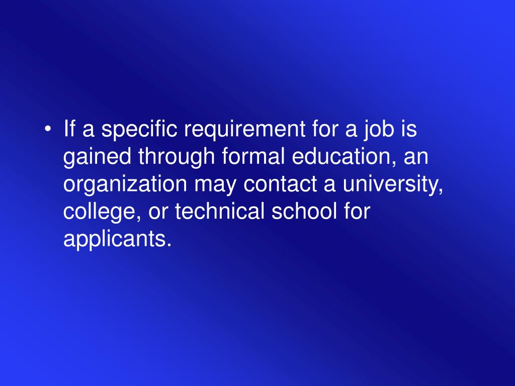 If a specific requirement for a job is gained through formal education, an organization may contact a university, college, or technical school for applicants.