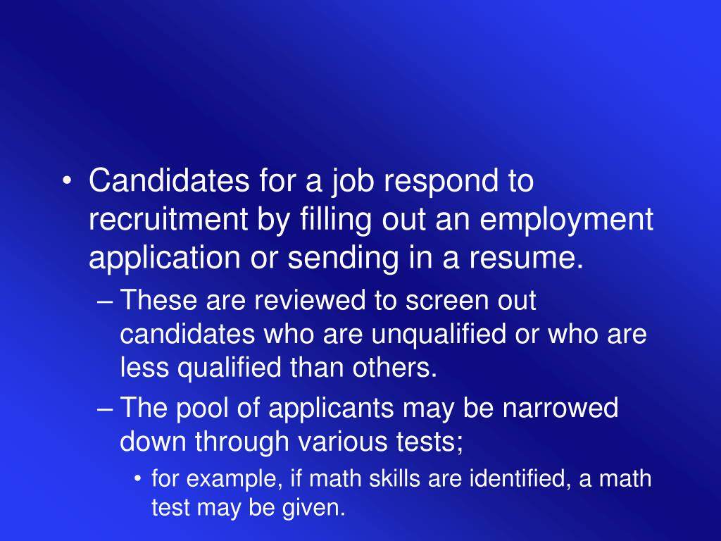 Candidates for a job respond to recruitment by filling out an employment application or sending in a resume.