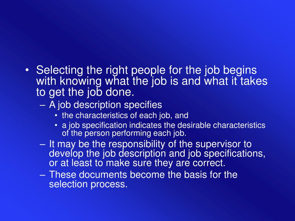 Selecting the right people for the job begins with knowing what the job is and what it takes to get the job done.