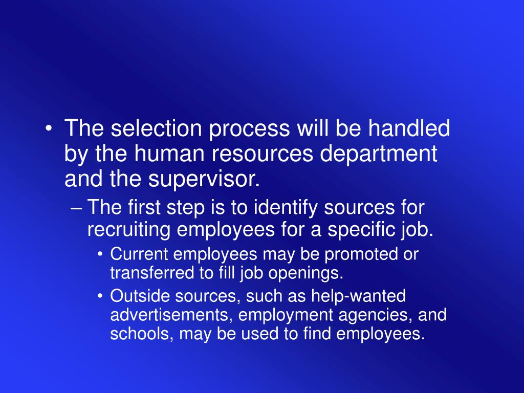 The selection process will be handled by the human resources department and the supervisor.