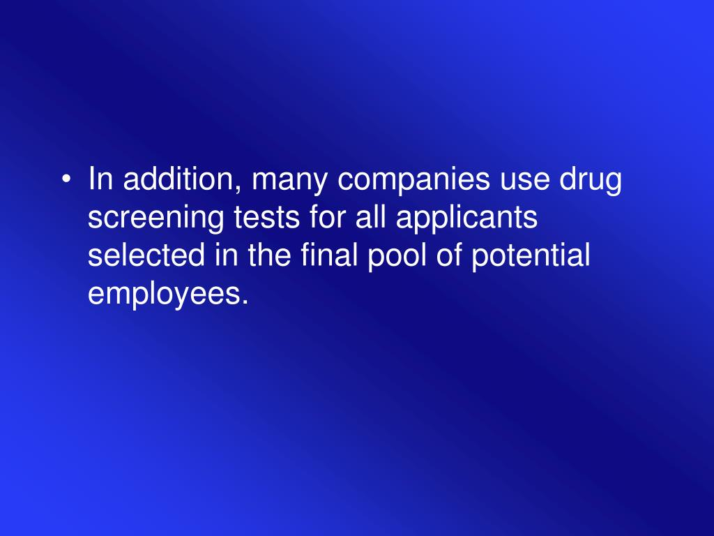 In addition, many companies use drug screening tests for all applicants selected in the final pool of potential employees.