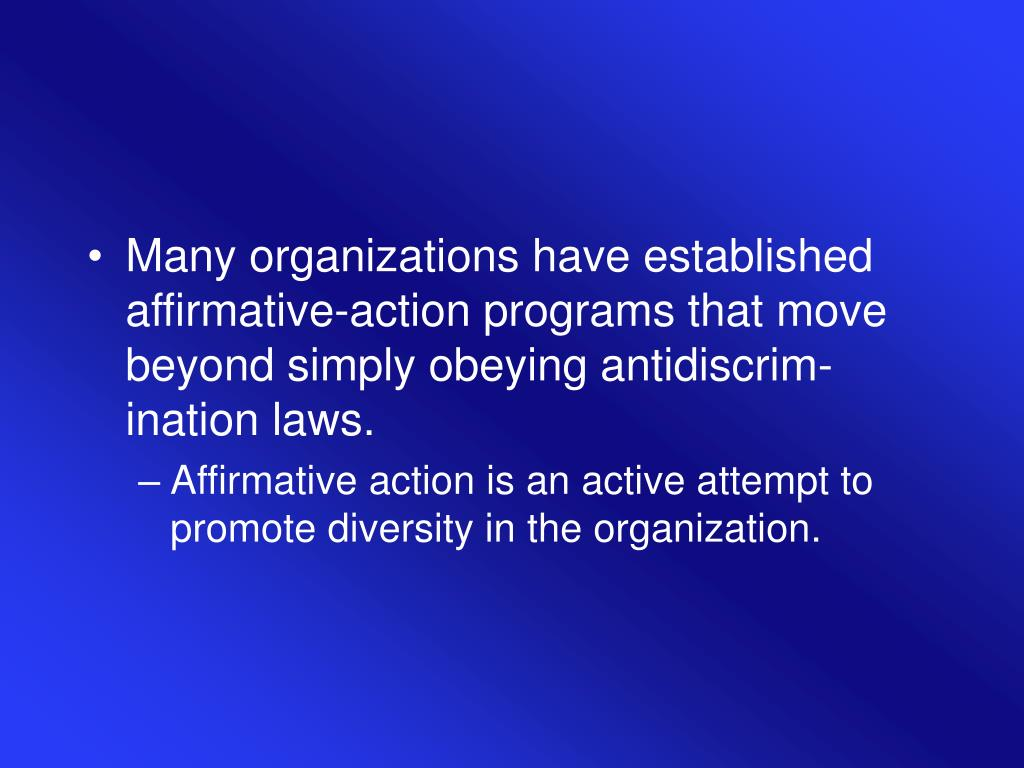 Many organizations have established affirmative-action programs that move beyond simply obeying antidiscrim-ination laws.