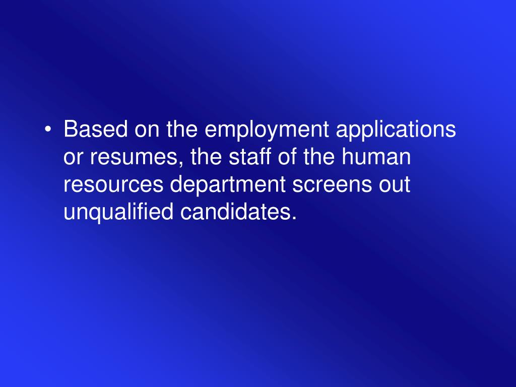 Based on the employment applications or resumes, the staff of the human resources department screens out unqualified candidates.