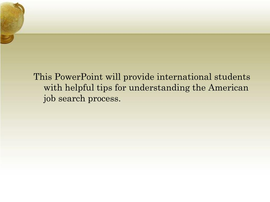 This PowerPoint will provide international students with helpful tips for understanding the American job search process.