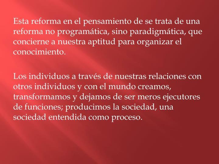 Esta reforma en el pensamiento de se trata de una reforma no programática, sino paradigmática, que concierne a nuestra aptitud para organizar el conocimiento.