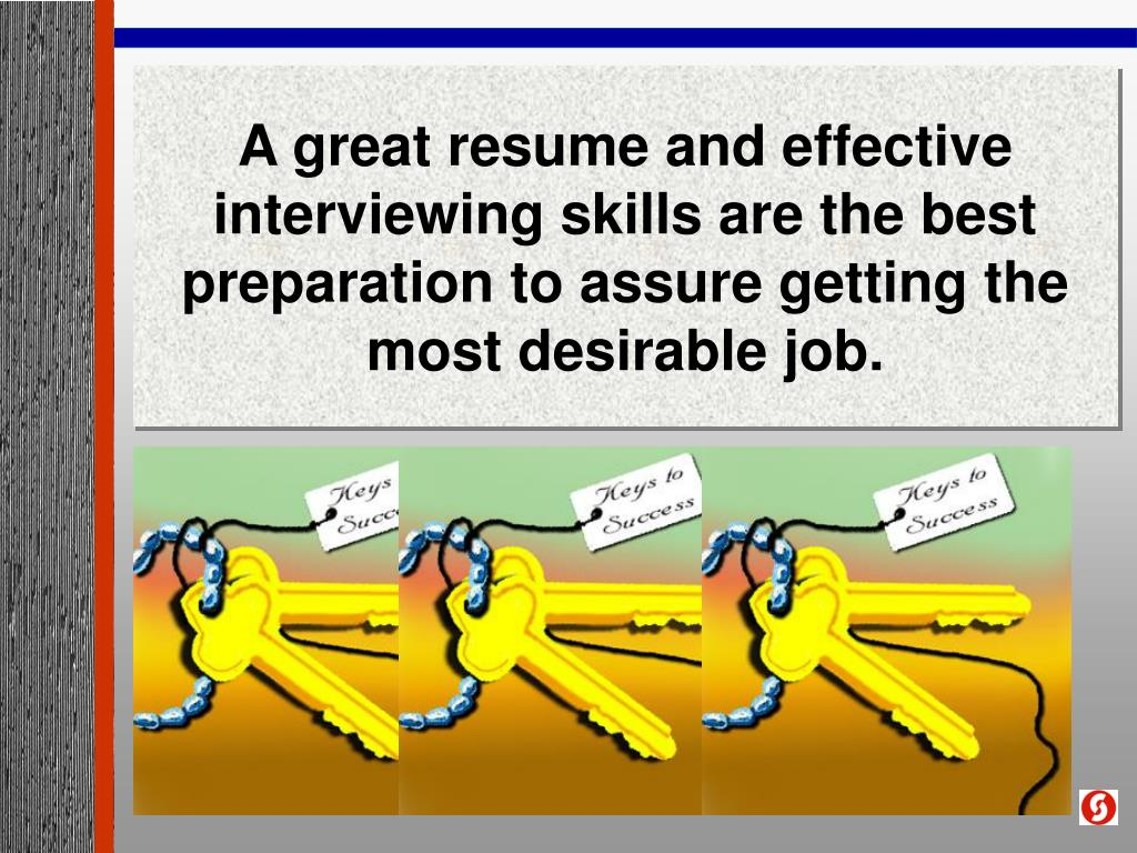 A great resume and effective interviewing skills are the best preparation to assure getting the most desirable job.