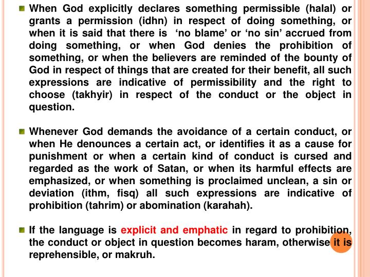 When God explicitly declares something permissible (halal) or grants a permission (idhn) in respect of doing something, or when it is said that there is  'no blame' or 'no sin' accrued from doing something, or when God denies the prohibition of something, or when the believers are reminded of the bounty of God in respect of things that are created for their benefit, all such expressions are indicative of permissibility and the right to choose (takhyir) in respect of the conduct or the object in question.