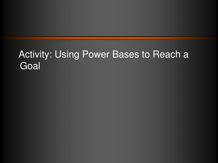 Activity: Using Power Bases to Reach a Goal