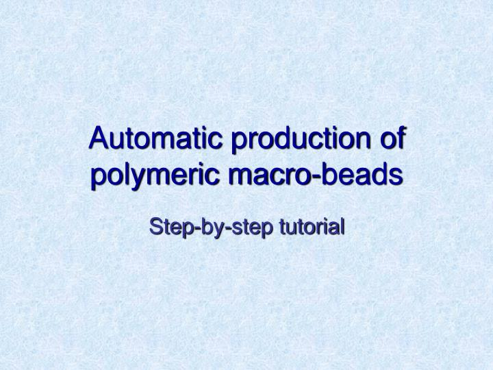 Automatic production of polymeric macro beads
