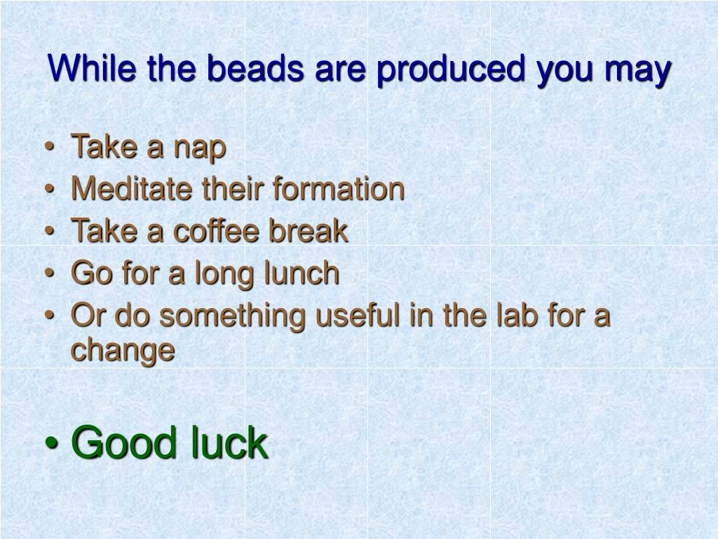 While the beads are produced you may