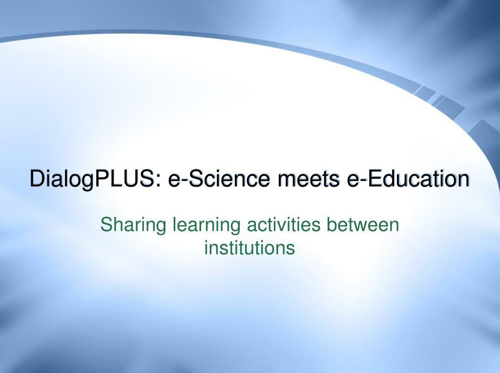 DialogPLUS: e-Science meets e-Education