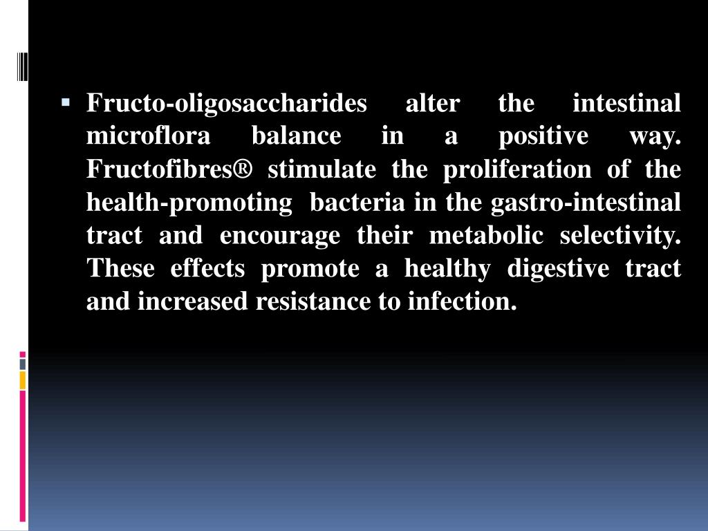 Fructo-oligosaccharides alter the intestinal microflora balance in a positive way.
