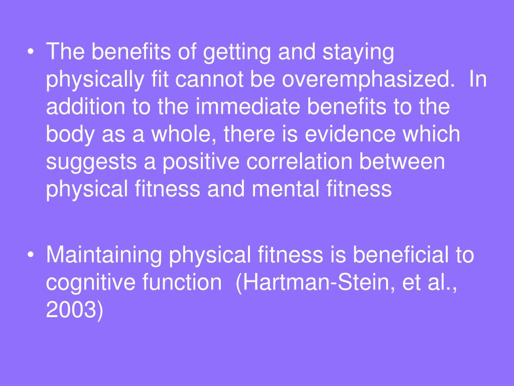 The benefits of getting and staying physically fit cannot be overemphasized.  In addition to the immediate benefits to the body as a whole, there is evidence which suggests a positive correlation between physical fitness and mental fitness