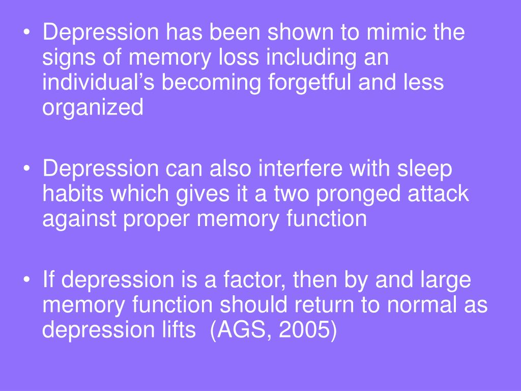 Depression has been shown to mimic the signs of memory loss including an individual's becoming forgetful and less organized
