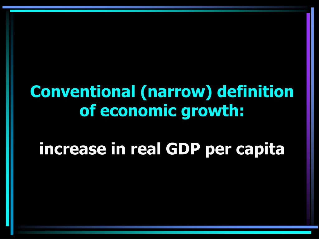 Conventional (narrow) definition of economic growth: