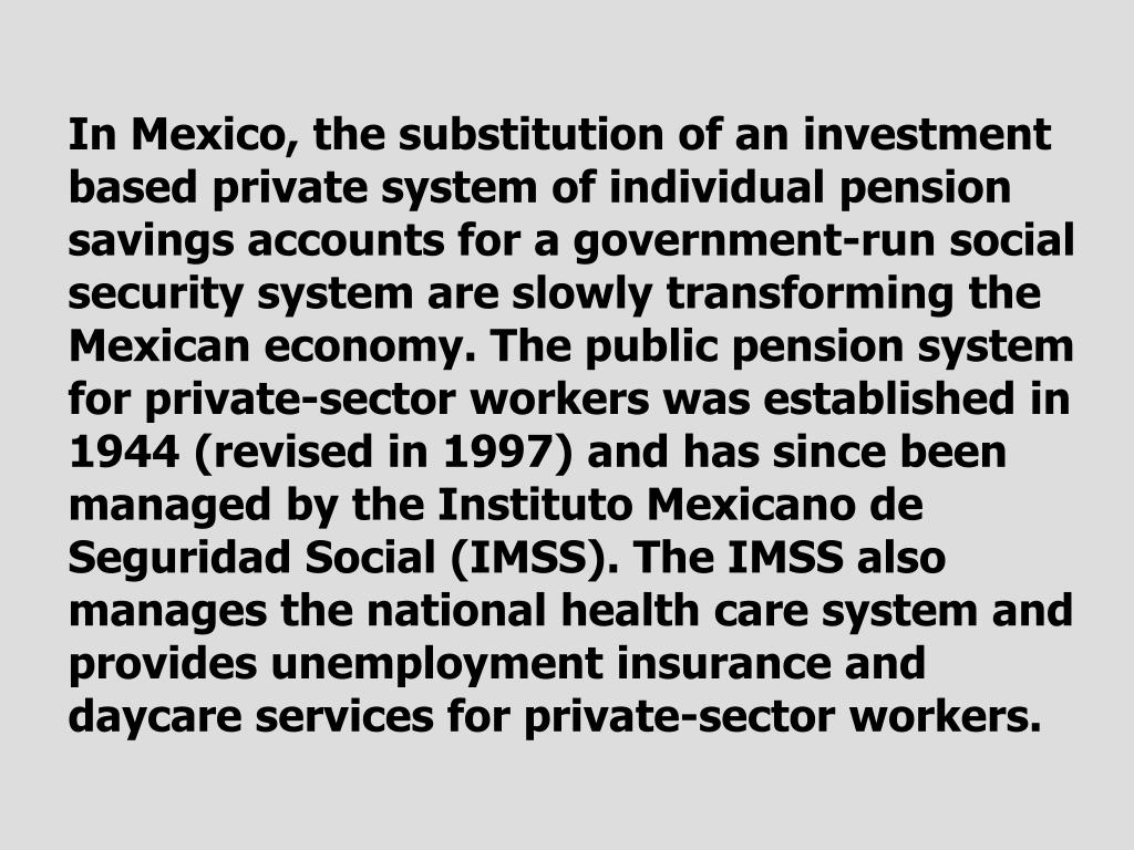 In Mexico, the substitution of an investment based private system of individual pension savings accounts for a government-run social security system are slowly transforming the Mexican economy. The public pension system for private-sector workers was established in 1944 (revised in 1997) and has since been managed by the Instituto Mexicano de Seguridad Social (IMSS). The IMSS also manages the national health care system and provides unemployment insurance and daycare services for private-sector workers.