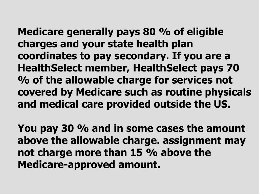 Medicare generally pays 80 % of eligible charges and your state health plan coordinates to pay secondary. If you are a HealthSelect member, HealthSelect pays 70 % of the allowable charge for services not covered by Medicare such as routine physicals and medical care provided outside the US.
