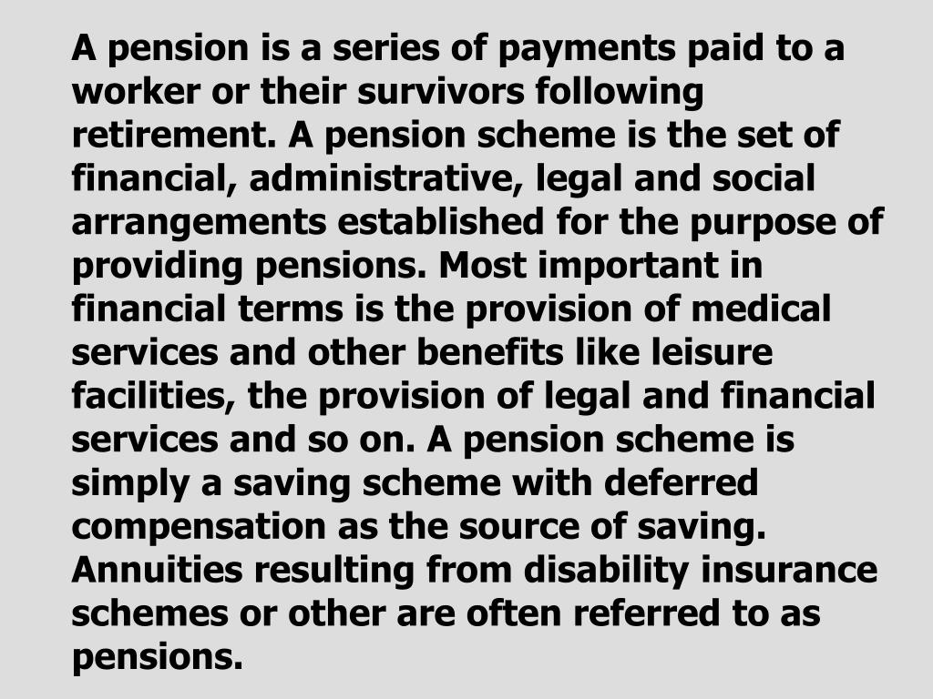 A pension is a series of payments paid to a worker or their survivors following retirement. A pension scheme is the set of financial, administrative, legal and social arrangements established for the purpose of providing pensions. Most important in financial terms is the provision of medical services and other benefits like leisure facilities, the provision of legal and financial services and so on. A pension scheme is simply a saving scheme with deferred compensation as the source of saving. Annuities resulting from disability insurance schemes or other are often referred to as pensions.
