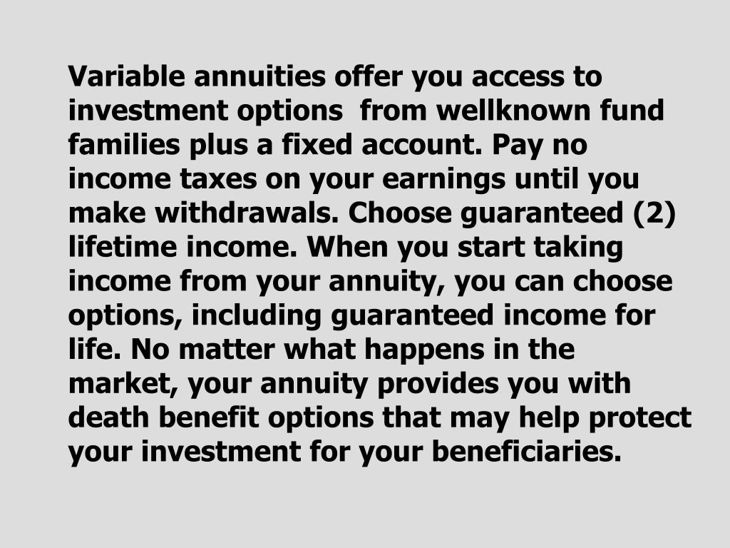 Variable annuities offer you access to investment options  from wellknown fund families plus a fixed account. Pay no income taxes on your earnings until you make withdrawals. Choose guaranteed (2) lifetime income. When you start taking income from your annuity, you can choose options, including guaranteed income for life. No matter what happens in the market, your annuity provides you with death benefit options that may help protect your investment for your beneficiaries.