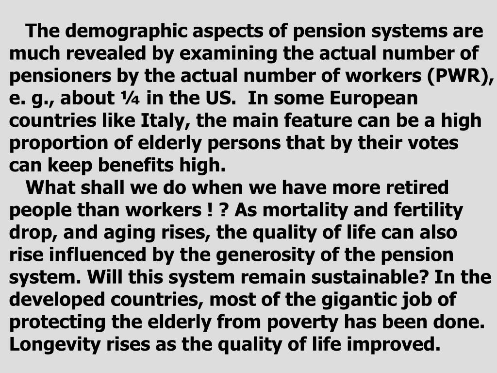 The demographic aspects of pension systems are much revealed by examining the actual number of pensioners by the actual number of workers (PWR), e. g., about ¼ in the US.  In some European countries like Italy, the main feature can be a high proportion of elderly persons that by their votes can keep benefits high.
