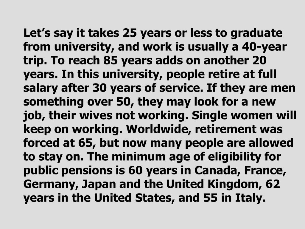 Let's say it takes 25 years or less to graduate from university, and work is usually a 40-year trip. To reach 85 years adds on another 20 years. In this university, people retire at full salary after 30 years of service. If they are men something over 50, they may look for a new job, their wives not working. Single women will keep on working. Worldwide, retirement was forced at 65, but now many people are allowed to stay on. The minimum age of eligibility for public pensions is 60 years in Canada, France, Germany, Japan and the United Kingdom, 62 years in the United States, and 55 in Italy.