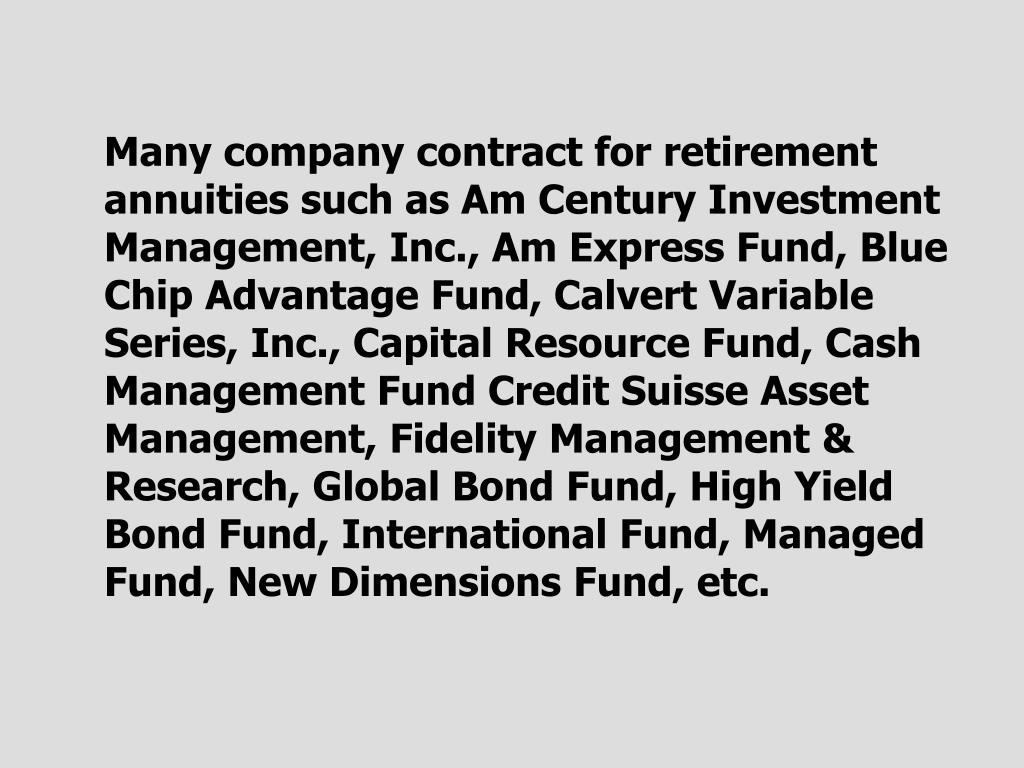 Many company contract for retirement annuities such as Am Century Investment Management, Inc.,
