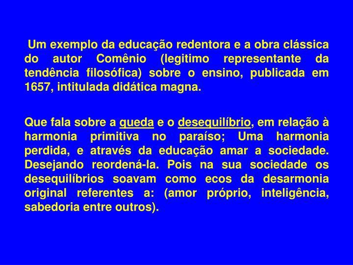 Um exemplo da educação redentora e a obra clássica do autor Comênio (legitimo representante da tendência filosófica) sobre o ensino, publicada em 1657, intitulada didática magna.