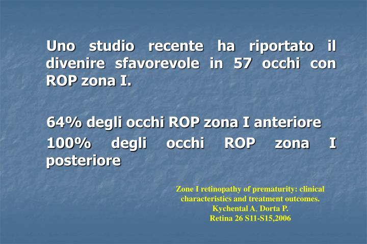 Uno studio recente ha riportato il divenire sfavorevole in 57 occhi con ROP zona I.