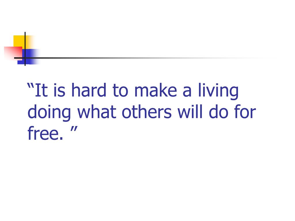 """It is hard to make a living doing what others will do for free. """