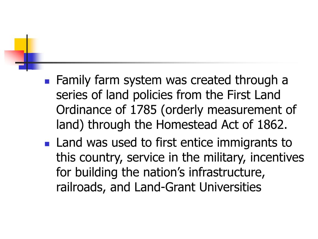 Family farm system was created through a series of land policies from the First Land Ordinance of 1785 (orderly measurement of land) through the Homestead Act of 1862.