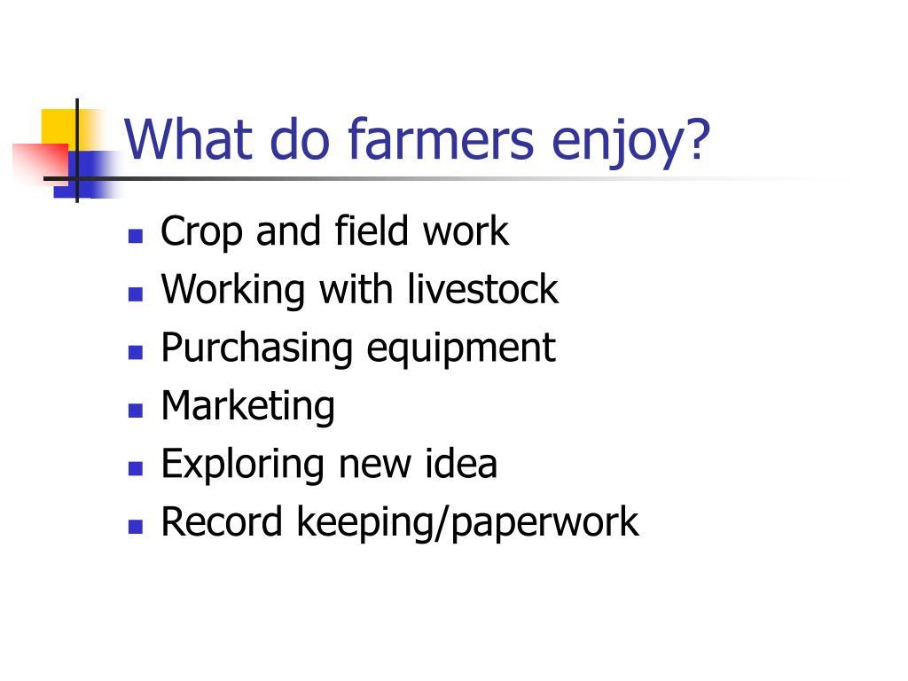 What do farmers enjoy?
