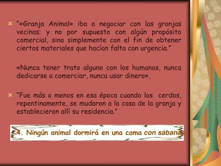 Granja Animal iba a negociar con las granjas vecinas; y no por supuesto con algn propsito comercial, sino simplemente con el fin de obtener ciertos materiales que hacan falta con urgencia.
