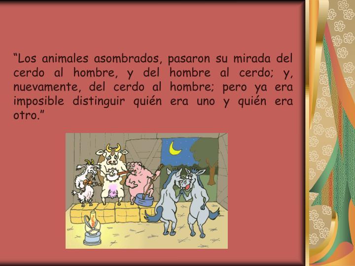 Los animales asombrados, pasaron su mirada del cerdo al hombre, y del hombre al cerdo; y, nuevamente, del cerdo al hombre; pero ya era imposible distinguir quin era uno y quin era otro.