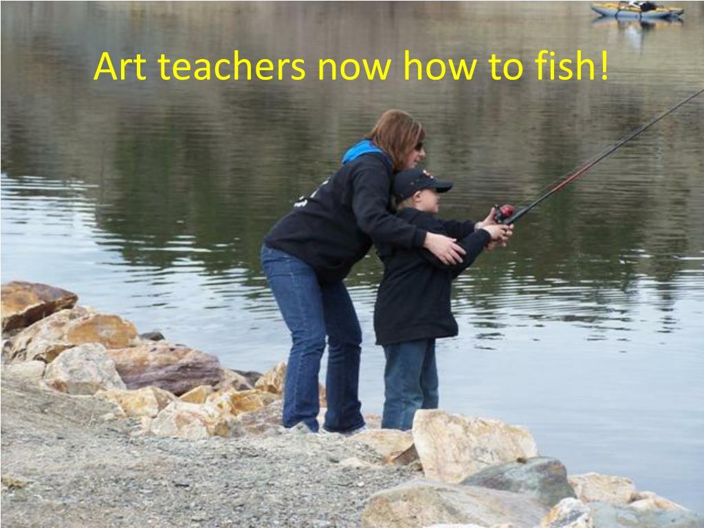 Art teachers now how to fish!