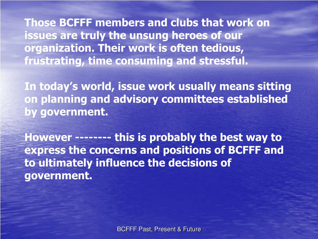 Those BCFFF members and clubs that work on issues are truly the unsung heroes of our organization. Their work is often tedious, frustrating, time consuming and stressful.