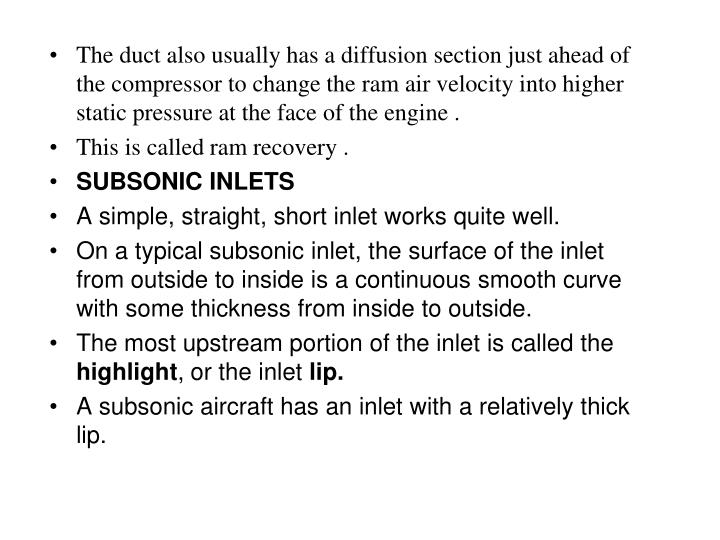 The duct also usually has a diffusion section just ahead of the compressor to change the ram air velocity into higher static pressure at the face of the engine .