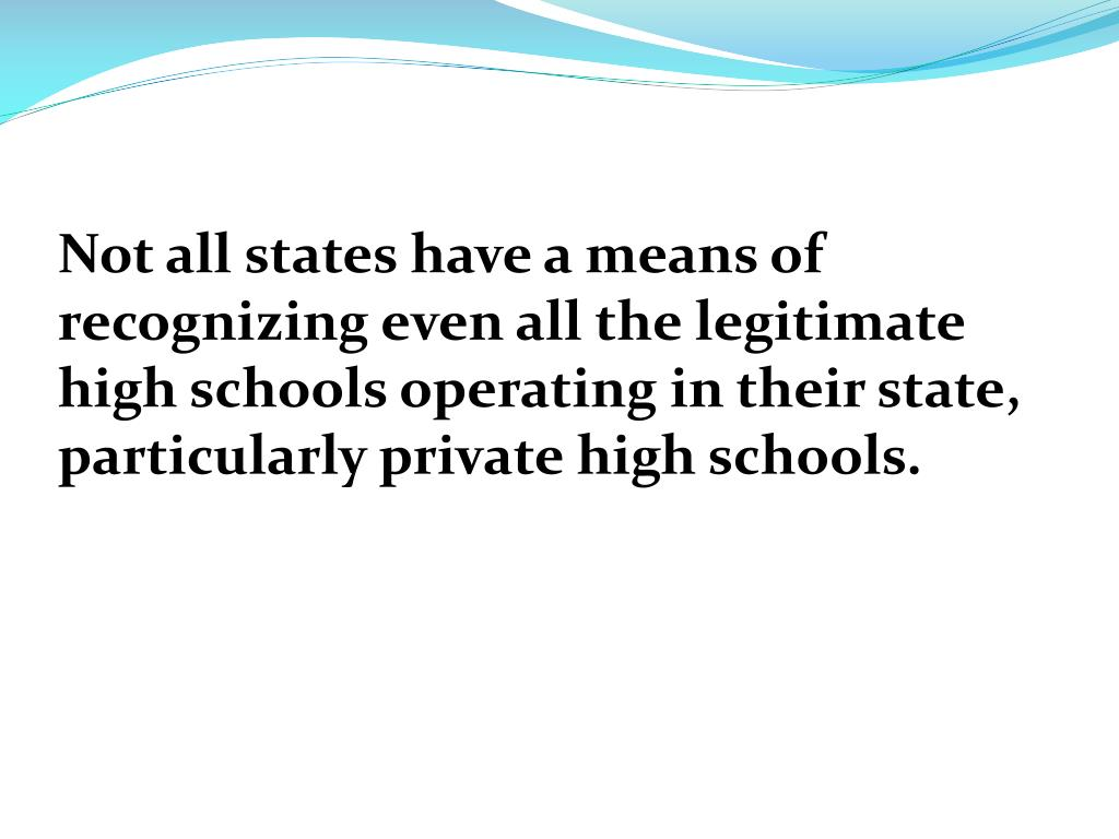 Not all states have a means of recognizing even all the legitimate high schools operating in their state, particularly private high schools.