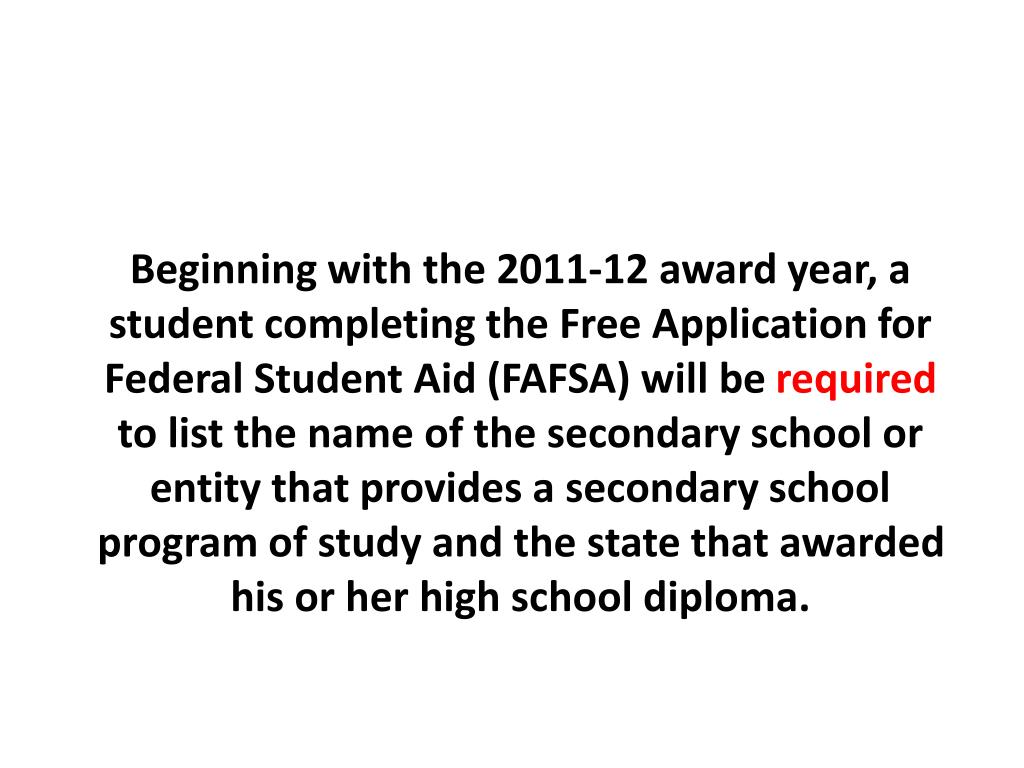Beginning with the 2011-12 award year, a student completing the Free Application for Federal Student Aid (FAFSA) will be