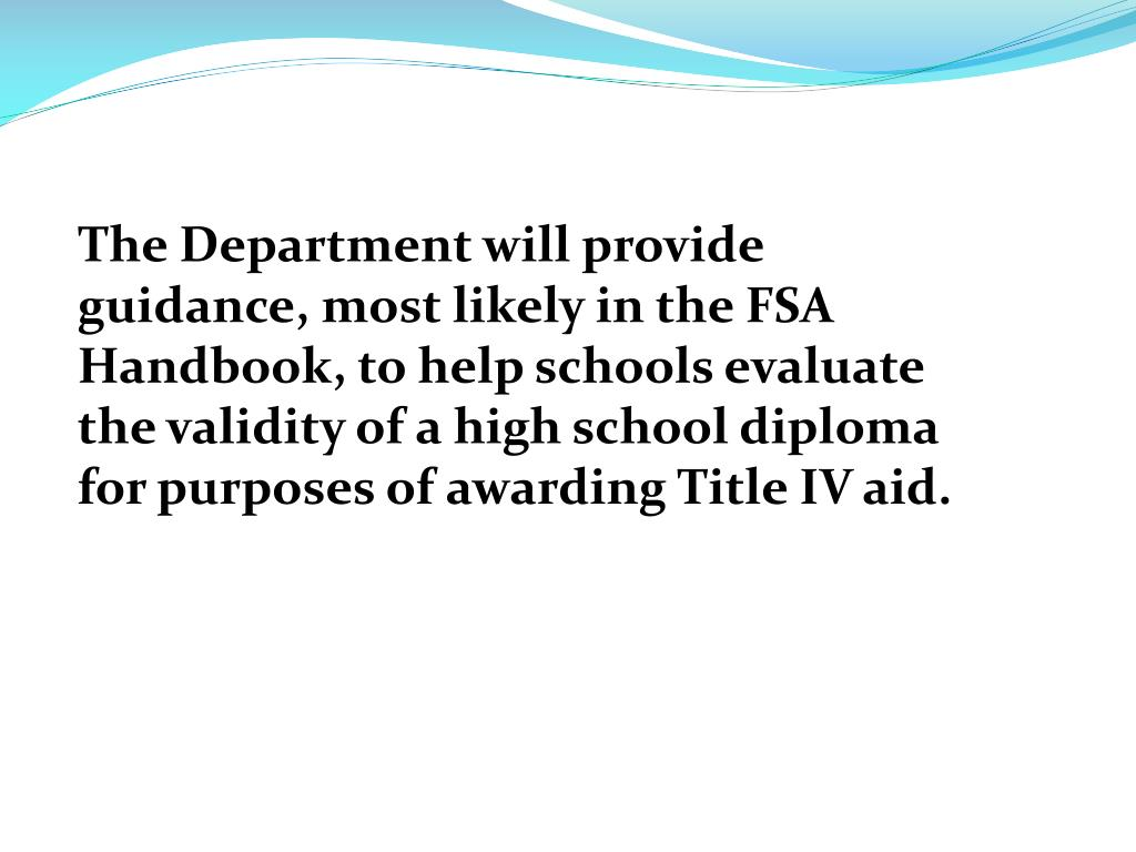 The Department will provide guidance, most likely in the FSA Handbook, to help schools evaluate the validity of a high school diploma for purposes of awarding Title IV aid.