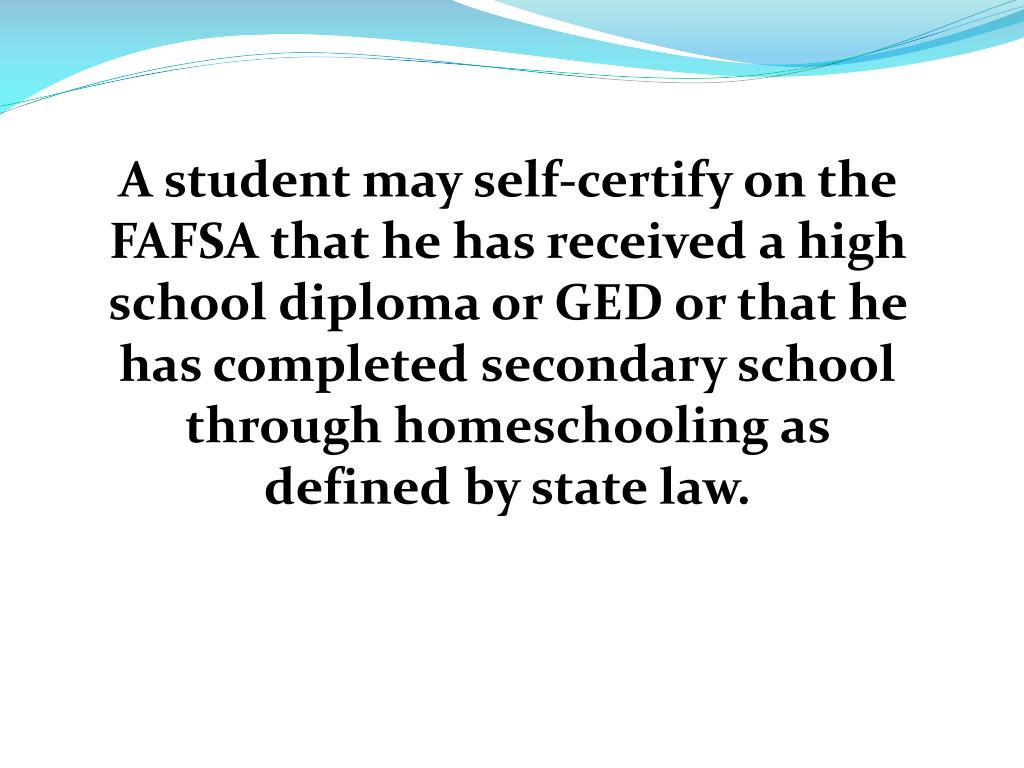 A student may self-certify on the FAFSA that he has received a high school diploma or GED or that he has completed secondary school through homeschooling as defined by state law.