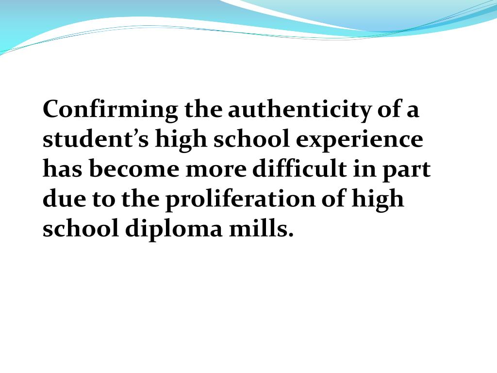 Confirming the authenticity of a student's high school experience has become more difficult in part due to the proliferation of high school diploma mills.