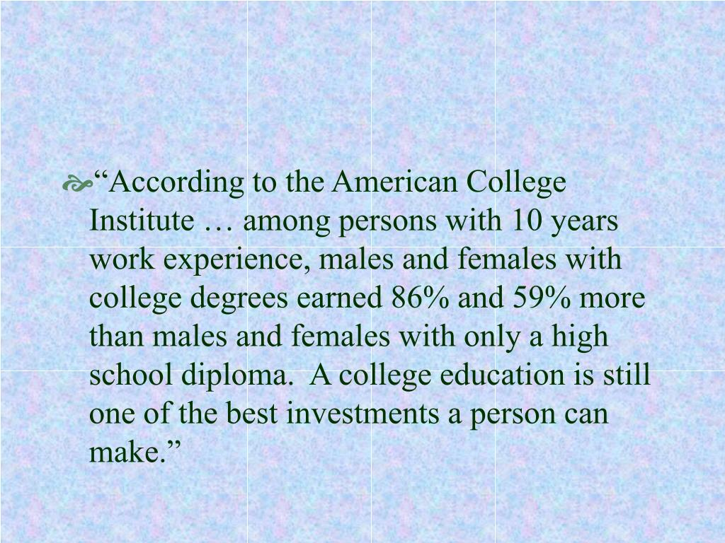 """According to the American College Institute … among persons with 10 years work experience, males and females with college degrees earned 86% and 59% more than males and females with only a high school diploma.  A college education is still one of the best investments a person can make."""