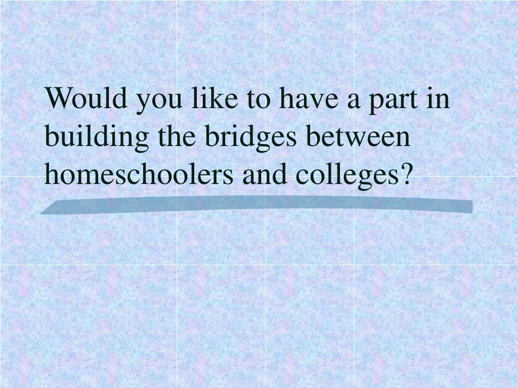 Would you like to have a part in building the bridges between homeschoolers and colleges?