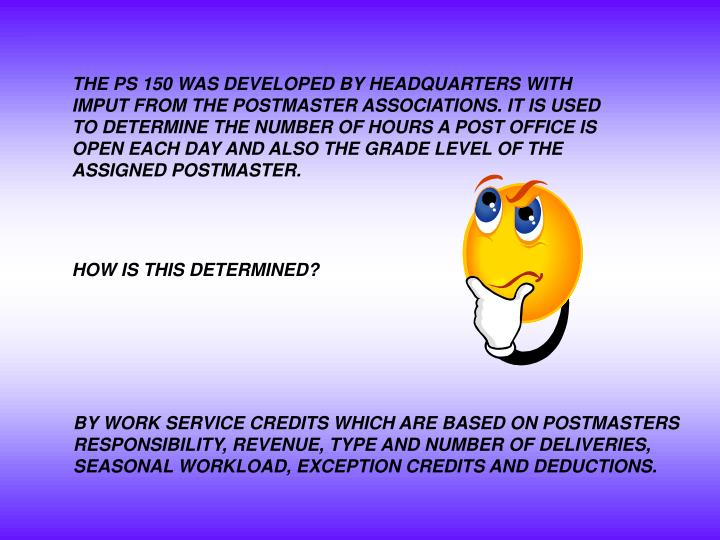 THE PS 150 WAS DEVELOPED BY HEADQUARTERS WITH IMPUT FROM THE POSTMASTER ASSOCIATIONS. IT IS USED TO ...