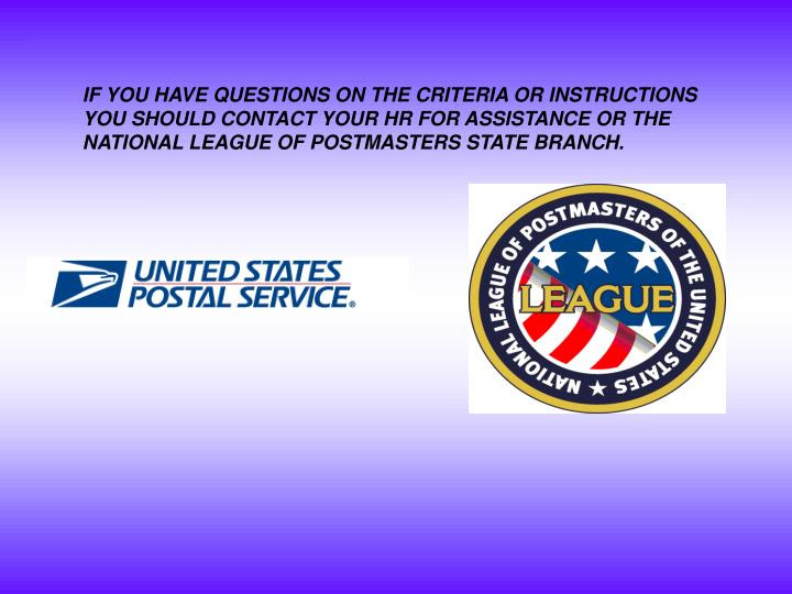 IF YOU HAVE QUESTIONS ON THE CRITERIA OR INSTRUCTIONS YOU SHOULD CONTACT YOUR HR FOR ASSISTANCE OR THE NATIONAL LEAGUE OF POSTMASTERS STATE BRANCH.