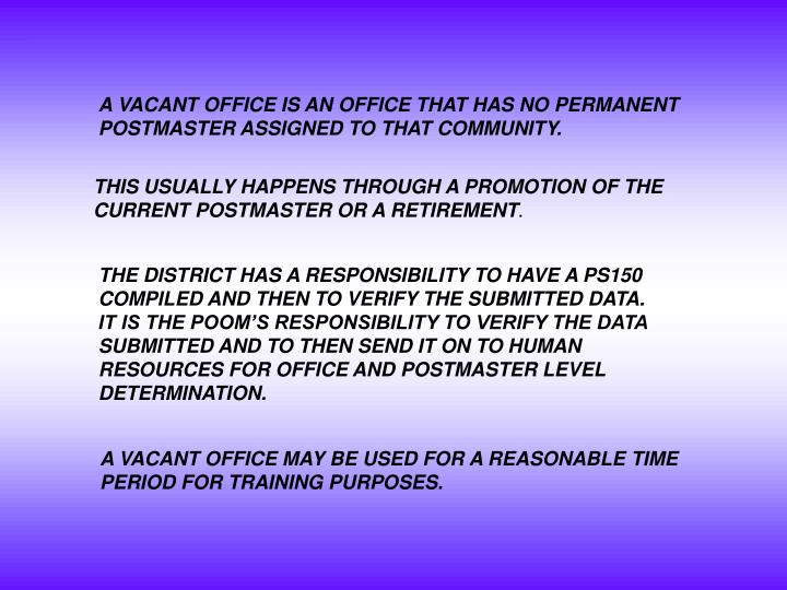 A VACANT OFFICE IS AN OFFICE THAT HAS NO PERMANENT POSTMASTER ASSIGNED TO THAT COMMUNITY.