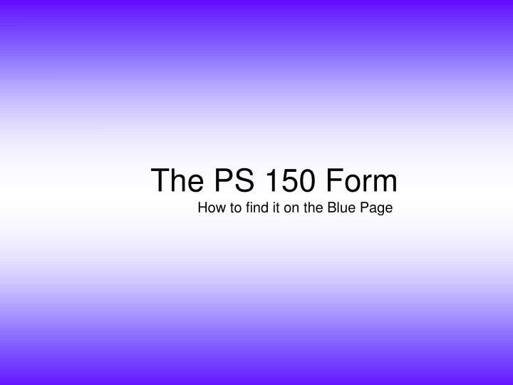 The PS 150 Form