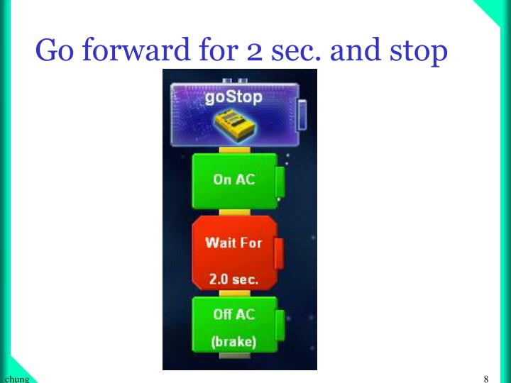 Go forward for 2 sec. and stop
