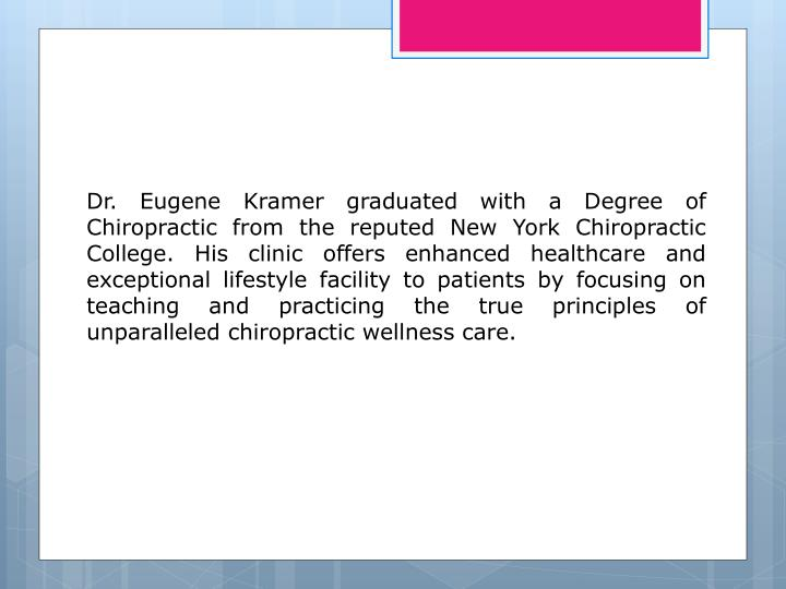Dr. Eugene Kramer graduated with a Degree of Chiropractic from the reputed New York Chiropractic Col...